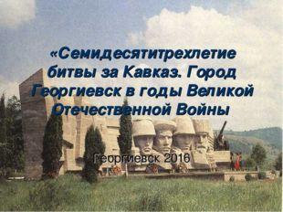 «Семидесятитрехлетие битвы за Кавказ. Город Георгиевск в годы Великой Отечест
