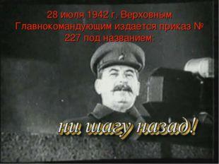 28 июля 1942 г. Верховным Главнокомандующим издается приказ № 227 под названи
