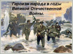 Героизм народа в годы Великой Отечественной Войны.