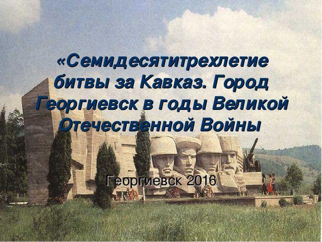 «Семидесятитрехлетие битвы за Кавказ. Город Георгиевск в годы Великой Отечест...