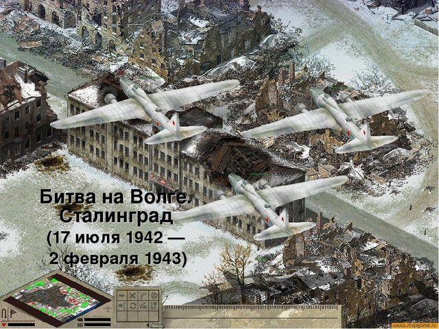Битва на Волге. Сталинград (17 июля 1942 — 2 февраля 1943)