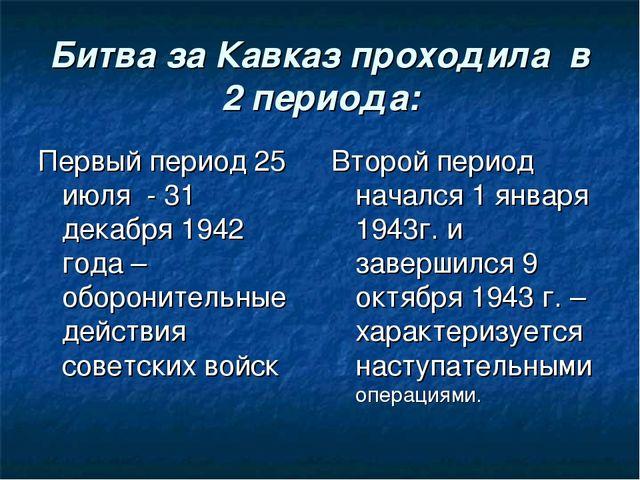 Битва за Кавказ проходила в 2 периода: Первый период 25 июля - 31 декабря 194...