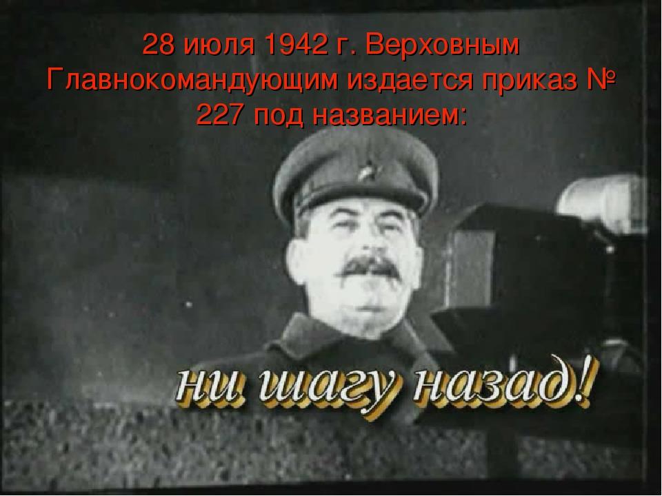 28 июля 1942 г. Верховным Главнокомандующим издается приказ № 227 под названи...