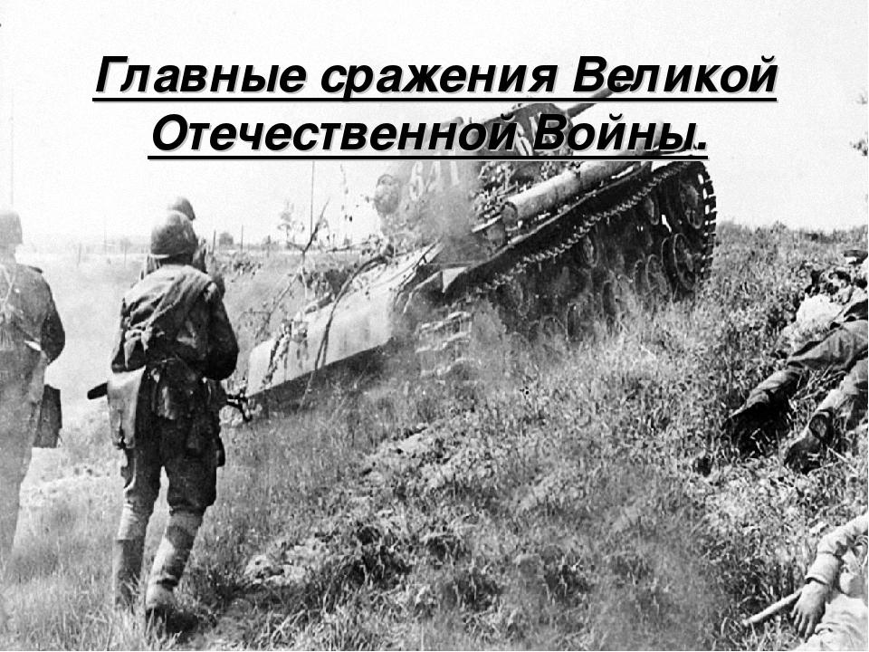 Главные сражения Великой Отечественной Войны.