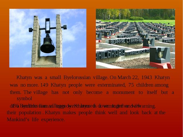Khatyn was a small Byelorussian village. On March 22, 1943 Khatyn was no mor...