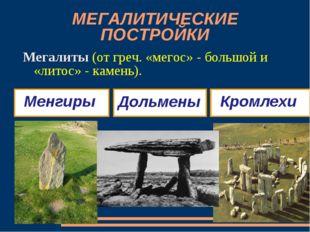 МЕГАЛИТИЧЕСКИЕ ПОСТРОЙКИ Мегалиты (от греч. «мегос» - большой и «литос» - кам