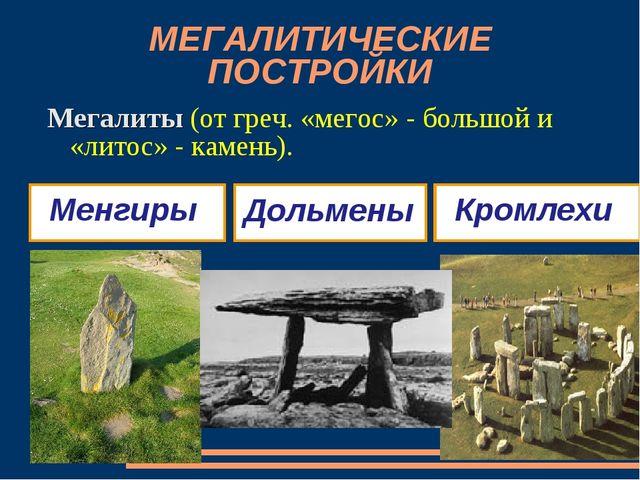 МЕГАЛИТИЧЕСКИЕ ПОСТРОЙКИ Мегалиты (от греч. «мегос» - большой и «литос» - кам...