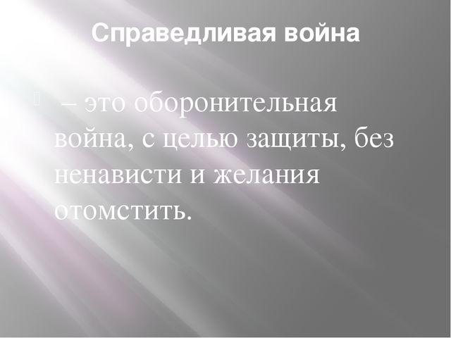 Справедливая война – это оборонительная война, с целью защиты, без ненависти...
