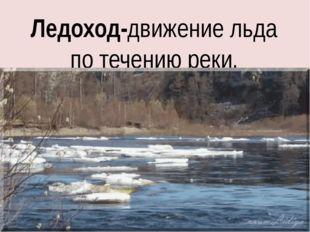 Ледоход-движение льда по течению реки.