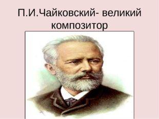 П.И.Чайковский- великий композитор