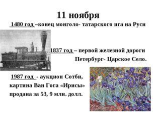 11 ноября 1480 год –конец монголо- татарского ига на Руси 1837 год – первой ж