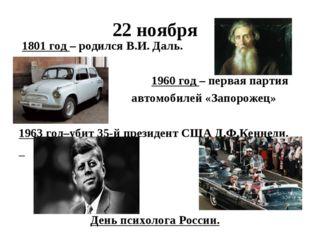 22 ноября 1801 год – родился В.И. Даль. 1960 год – первая партия автомобилей
