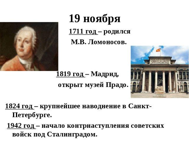 19 ноября 1711 год – родился М.В. Ломоносов. 1819 год – Мадрид, открыт музей...