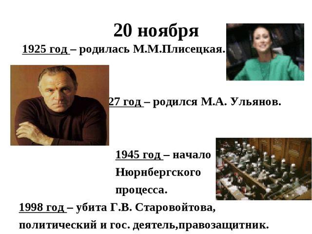 20 ноября 1925 год – родилась М.М.Плисецкая. 1927 год – родился М.А. Ульянов....