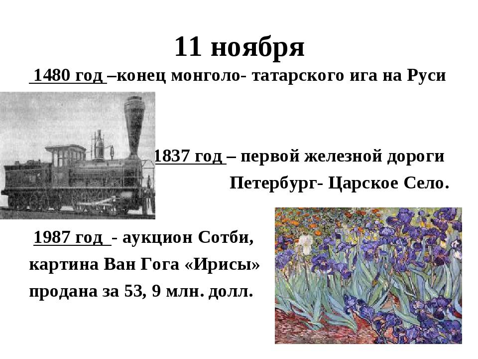 11 ноября 1480 год –конец монголо- татарского ига на Руси 1837 год – первой ж...