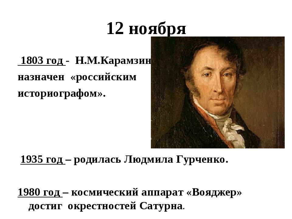 12 ноября 1803 год - Н.М.Карамзин назначен «российским историографом». 1935 г...