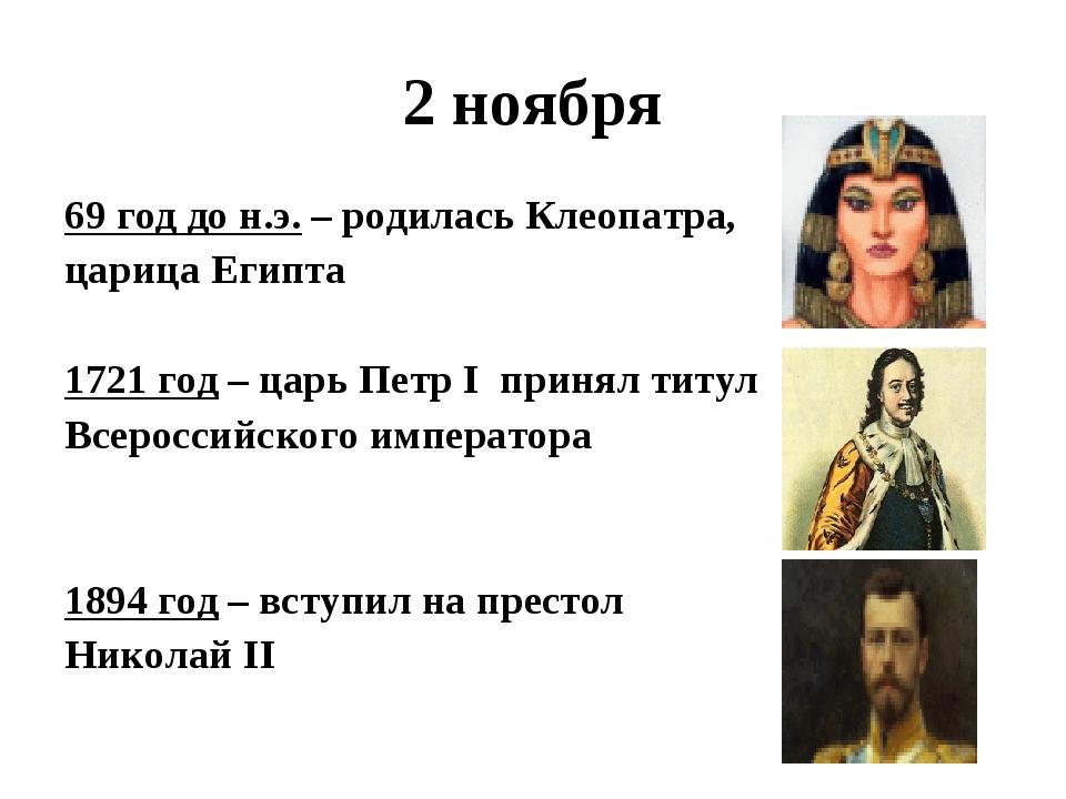 2 ноября 69 год до н.э. – родилась Клеопатра, царица Египта 1721 год – царь П...