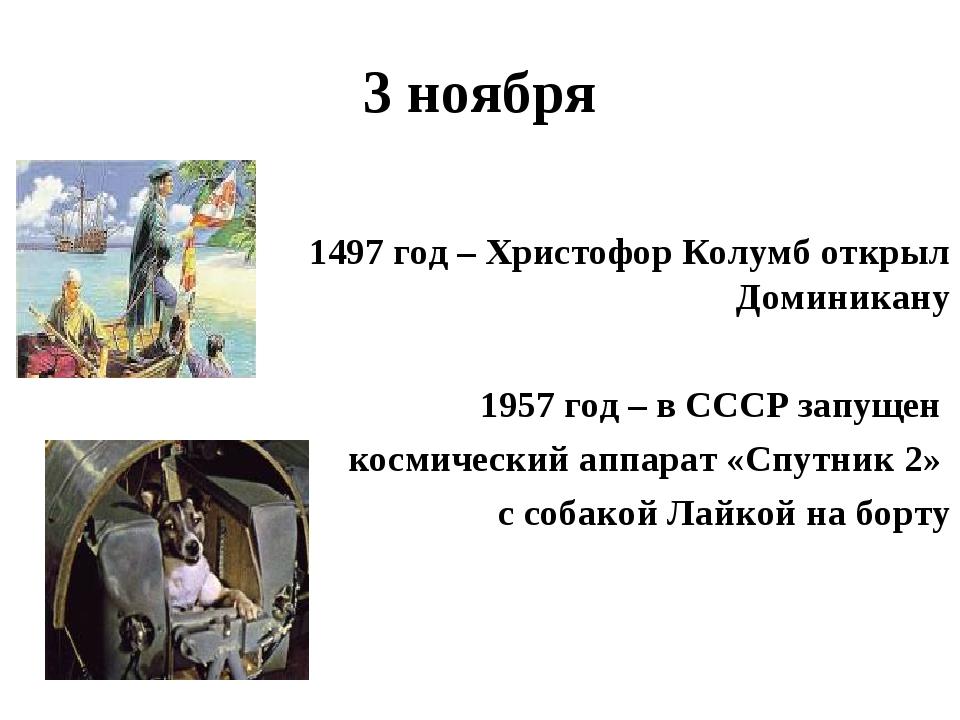 3 ноября 1497 год – Христофор Колумб открыл Доминикану 1957 год – в СССР запу...