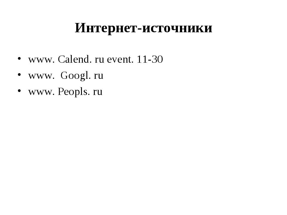 Интернет-источники www. Calend. ru event. 11-30 www. Googl. ru www. Peopls. ru