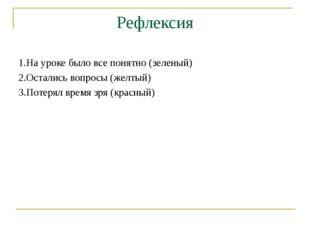 Рефлексия 1.На уроке было все понятно (зеленый) 2.Остались вопросы (желтый) 3