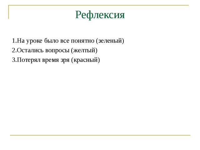 Рефлексия 1.На уроке было все понятно (зеленый) 2.Остались вопросы (желтый) 3...