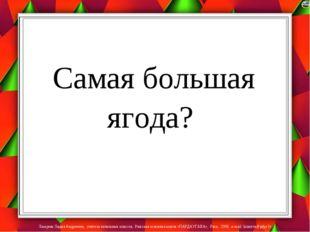 Самая большая ягода? Лазарева Лидия Андреевна, учитель начальных классов, Ри