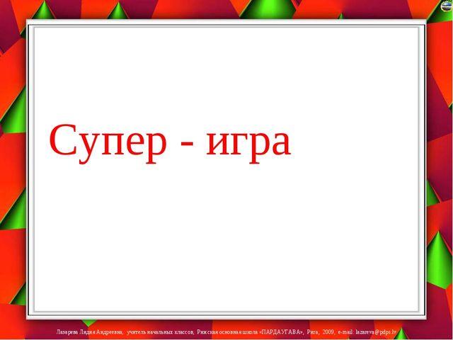 Супер - игра Лазарева Лидия Андреевна, учитель начальных классов, Рижская ос...