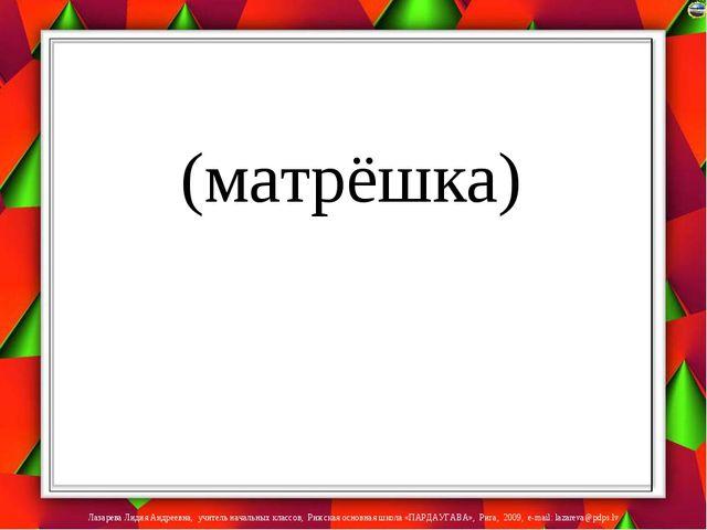 (матрёшка) Лазарева Лидия Андреевна, учитель начальных классов, Рижская осно...