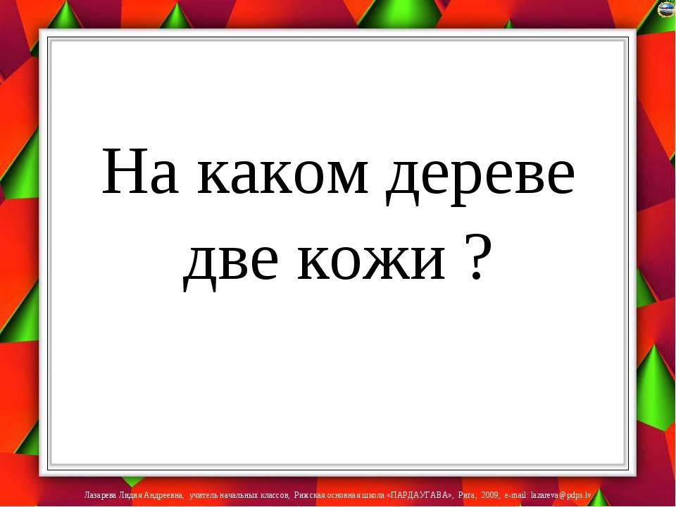 На каком дереве две кожи ? Лазарева Лидия Андреевна, учитель начальных класс...