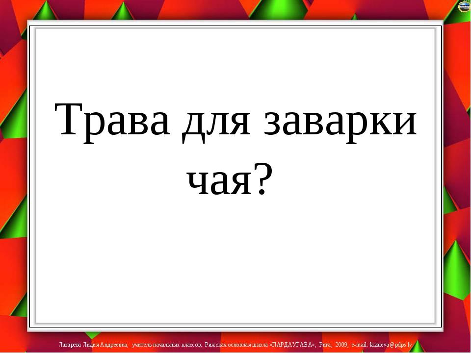 Трава для заварки чая? Лазарева Лидия Андреевна, учитель начальных классов,...