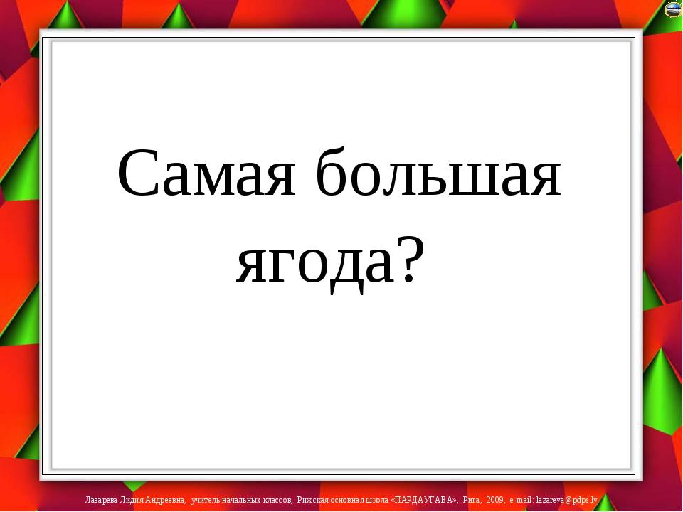 Самая большая ягода? Лазарева Лидия Андреевна, учитель начальных классов, Ри...