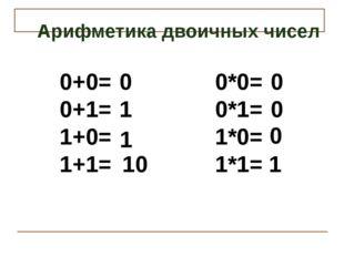 Арифметика двоичных чисел 0+0= 0+1= 1+0= 1+1= 0*0= 0*1= 1*0= 1*1= 0 10 0 0 0