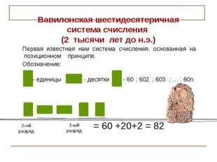 2-ой разряд 1-ый разряд = 60 +20+2 = 82 Вавилонская шестидесятеричная система