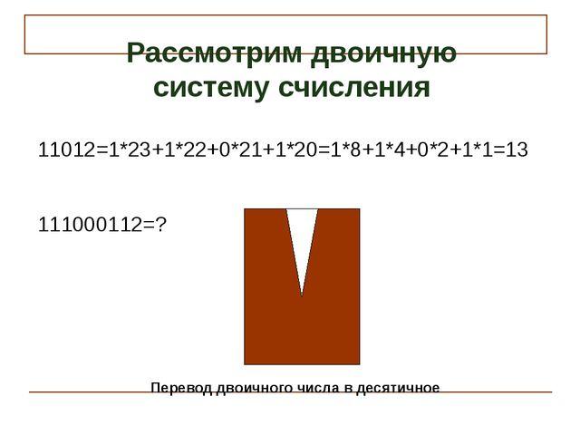 11012=1*23+1*22+0*21+1*20=1*8+1*4+0*2+1*1=13 111000112=? Рассмотрим двоичную...