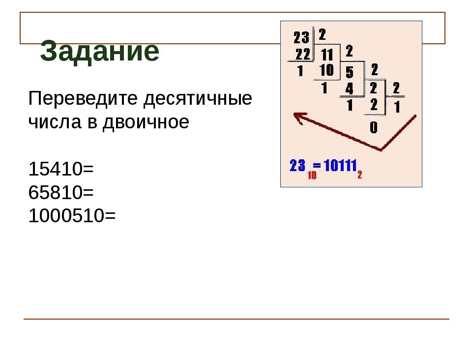 Переведите десятичные числа в двоичное 15410= 65810= 1000510= Задание