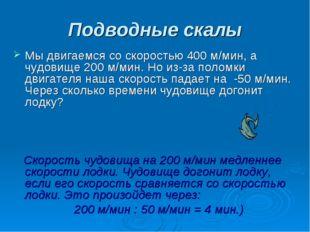 Подводные скалы Мы двигаемся со скоростью 400 м/мин, а чудовище 200 м/мин. Но