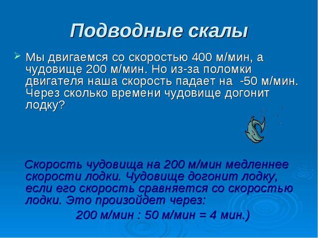Подводные скалы Мы двигаемся со скоростью 400 м/мин, а чудовище 200 м/мин. Но...