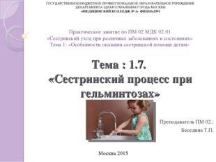 Тема : 1.7. «Сестринский процесс при гельминтозах» Преподаватель ПМ 02.: Бесе