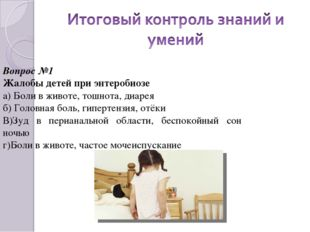 Вопрос №1 Жалобы детей при энтеробиозе а) Боли в животе, тошнота, диарея б) Г