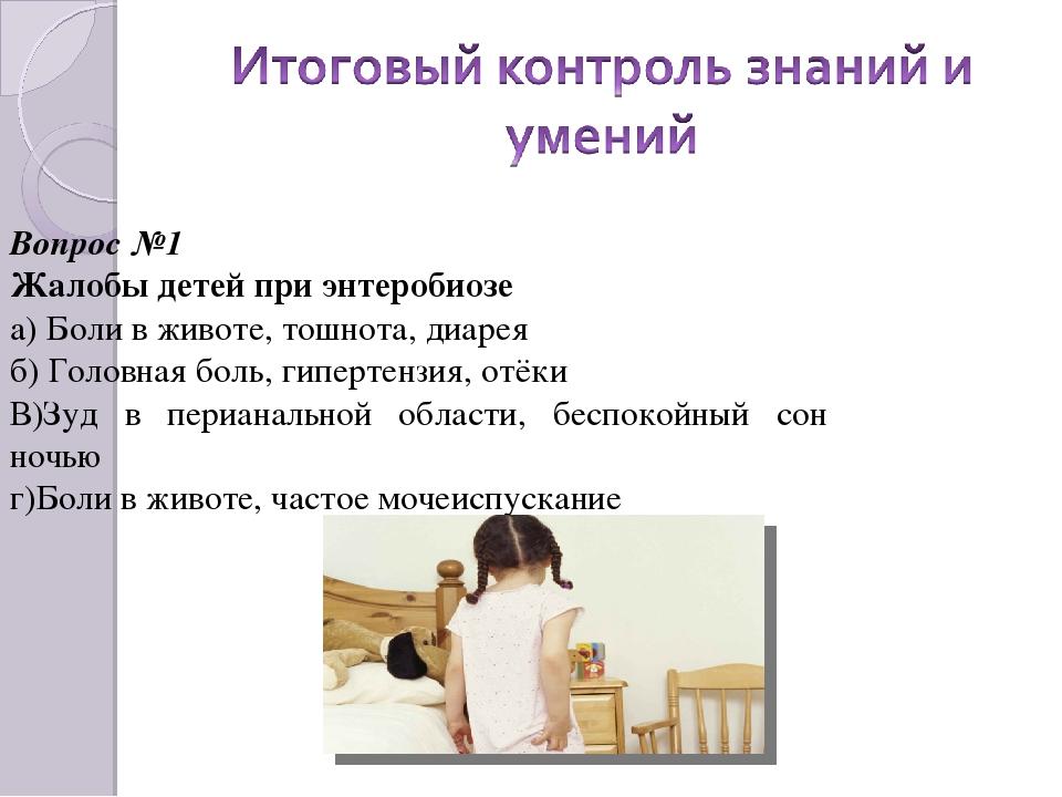 Вопрос №1 Жалобы детей при энтеробиозе а) Боли в животе, тошнота, диарея б) Г...
