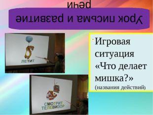 Урок письма и развитие речи Игровая ситуация «Что делает мишка?» (названия де