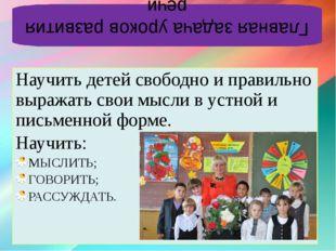 Научить детей свободно и правильно выражать свои мысли в устной и письменной