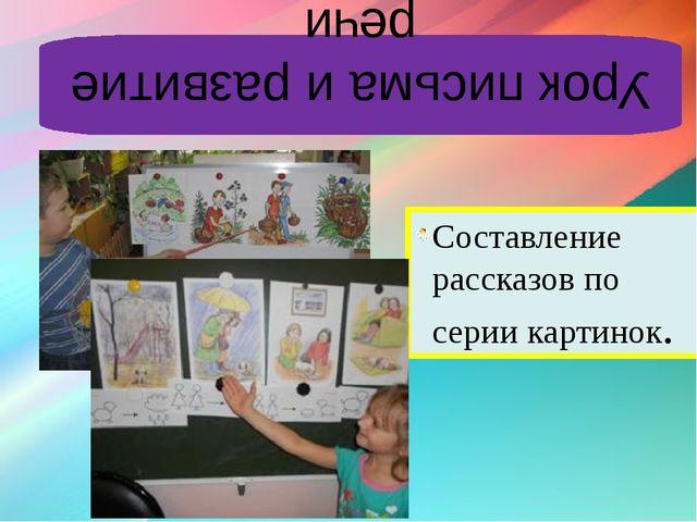 Урок письма и развитие речи Составление рассказов по серии картинок.