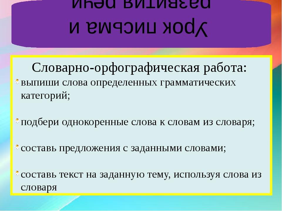 Урок письма и развития речи Словарно-орфографическая работа: выпиши слова оп...