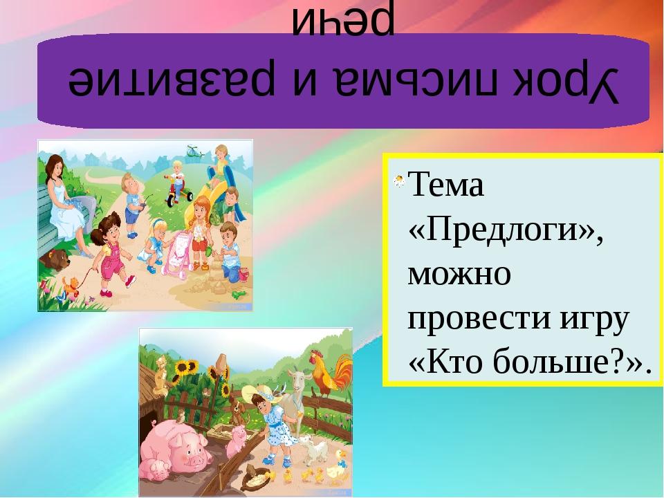 Урок письма и развитие речи Тема «Предлоги», можно провести игру «Кто больше?».