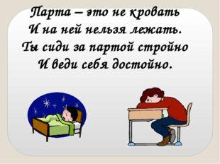 Парта – это не кровать И на ней нельзя лежать. Ты сиди за партой стройно И ве