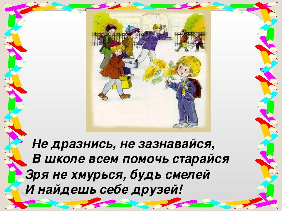 Не дразнись, не зазнавайся, В школе всем помочь старайся Зря не хмурься, будь...
