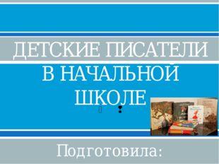 ДЕТСКИЕ ПИСАТЕЛИ В НАЧАЛЬНОЙ ШКОЛЕ Подготовила: Ступченко И.Н., учитель начал