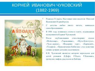 КОРНЕЙ ИВАНОВИЧ ЧУКОВСКИЙ (1882-1969) Родился 31 марта. Настоящее имя писател