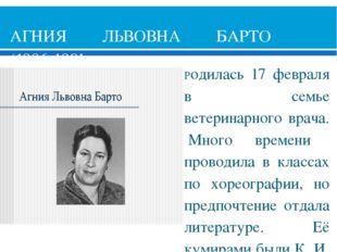 АГНИЯ ЛЬВОВНА БАРТО (1906-1981) Родилась 17 февраля в семье ветеринарного вра
